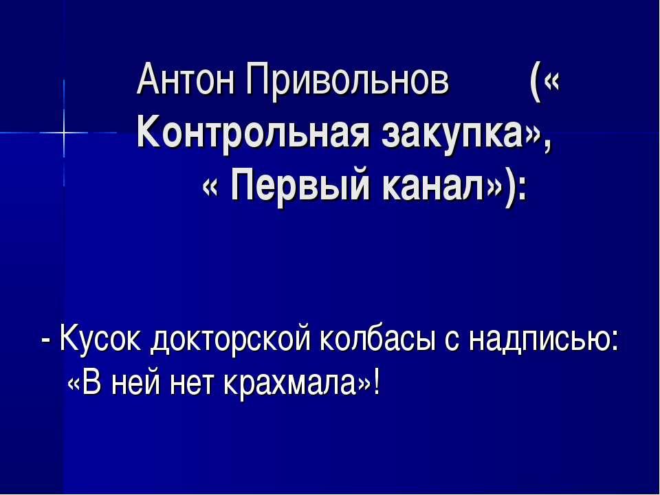 Антон Привольнов (« Контрольная закупка», « Первый канал»): - Кусок докторско...