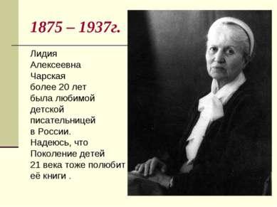 1875 – 1937г. Лидия Алексеевна Чарская более 20 лет была любимой детской писа...