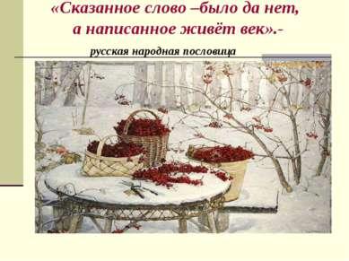 «Сказанное слово –было да нет, а написанное живёт век».- русская народная пос...
