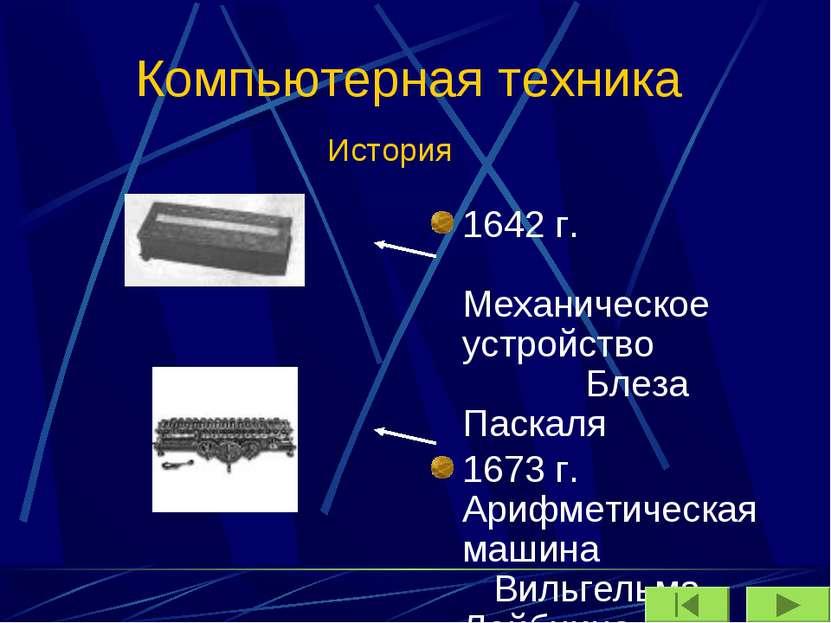 Компьютерная техника 1642 г. Механическое устройство Блеза Паскаля 1673 г. Ар...