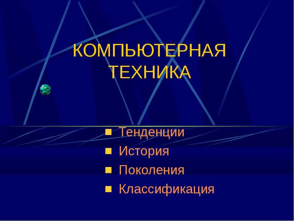 КОМПЬЮТЕРНАЯ ТЕХНИКА Тенденции История Поколения Классификация