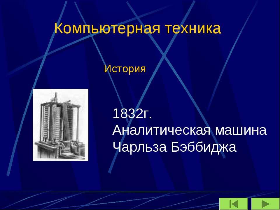 Компьютерная техника История 1832г. Аналитическая машина Чарльза Бэббиджа