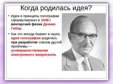Когда родилась идея? Идеи и принципы голографии сформулировал в 1948 г. венге...