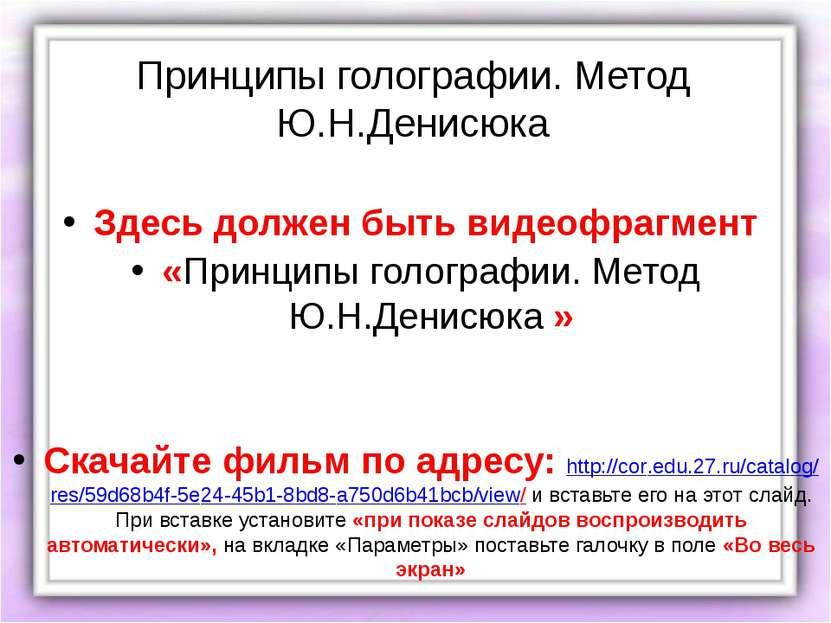 Принципы голографии. Метод Ю.Н.Денисюка Здесь должен быть видеофрагмент «Прин...