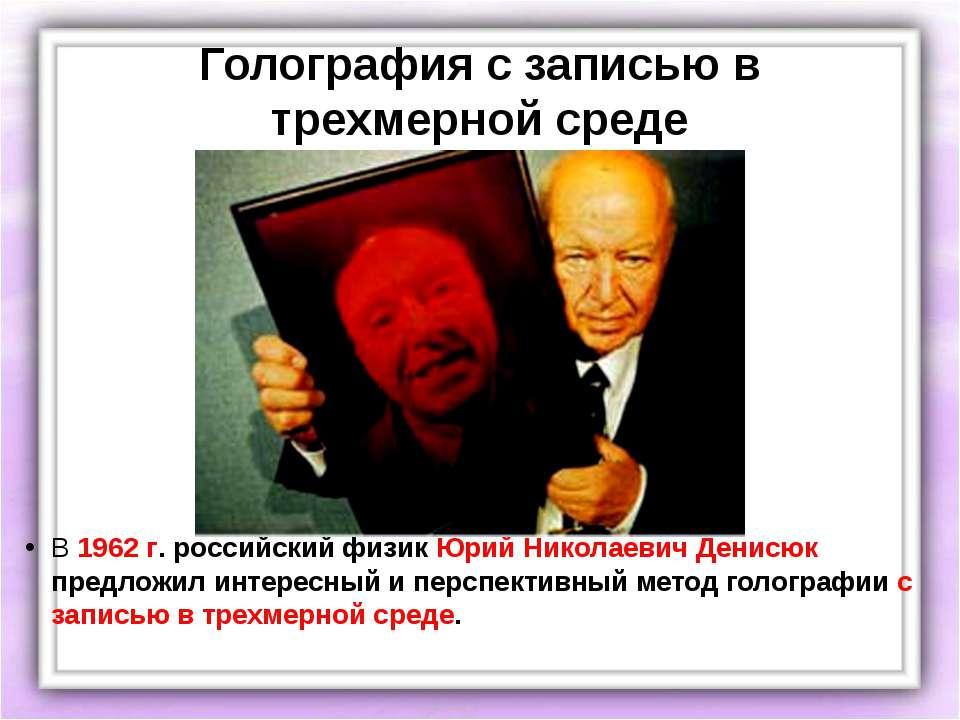 Голография с записью в трехмерной среде В 1962 г. российский физик Юрий Никол...