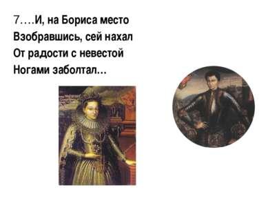 7.…И, на Бориса место Взобравшись, сей нахал От радости с невестой Ногами заб...