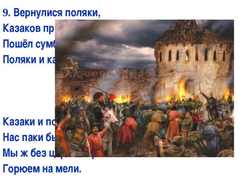 9. Вернулися поляки, Казаков привели; Пошёл сумбур и драки: Поляки и казаки, ...