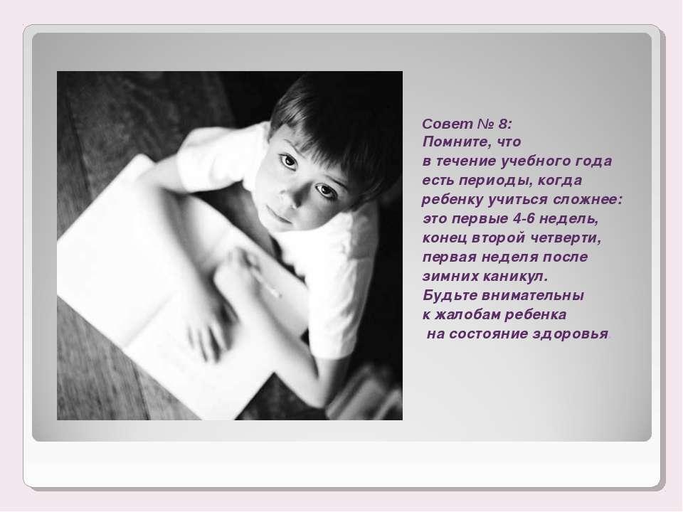 Совет № 8: Помните, что в течение учебного года есть периоды, когда ребенку у...