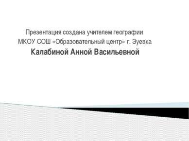 Презентация создана учителем географии МКОУ СОШ «Образовательный центр» г. Зу...