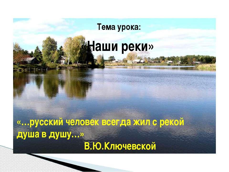 Тема урока: «Наши реки» «…русский человек всегда жил с рекой душа в душу…» В....