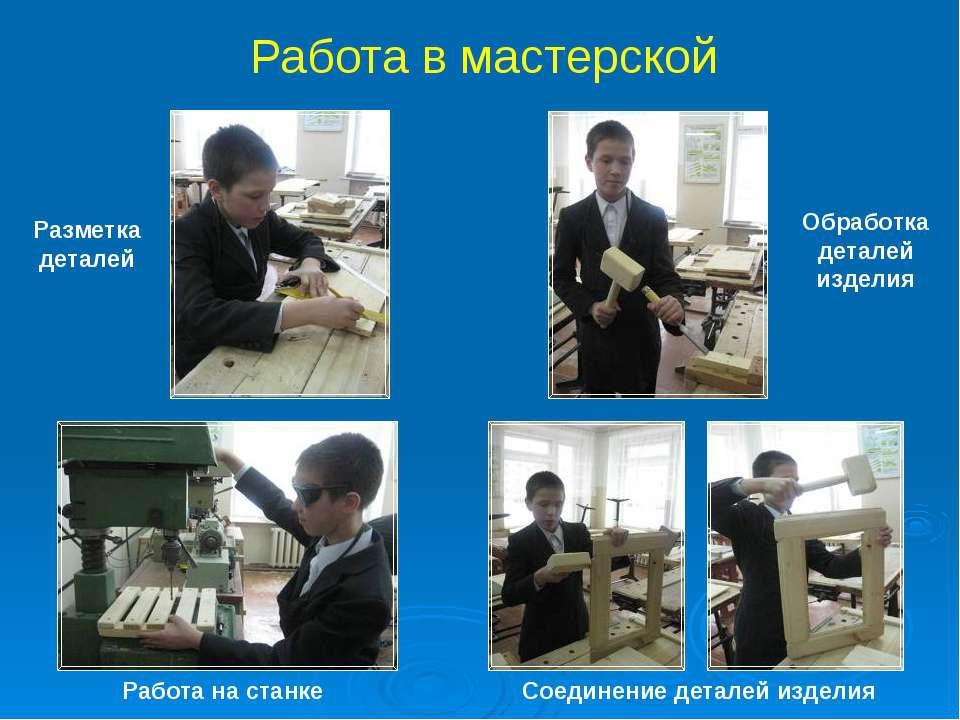 Разметка деталей Обработка деталей изделия Работа на станке Соединение детале...