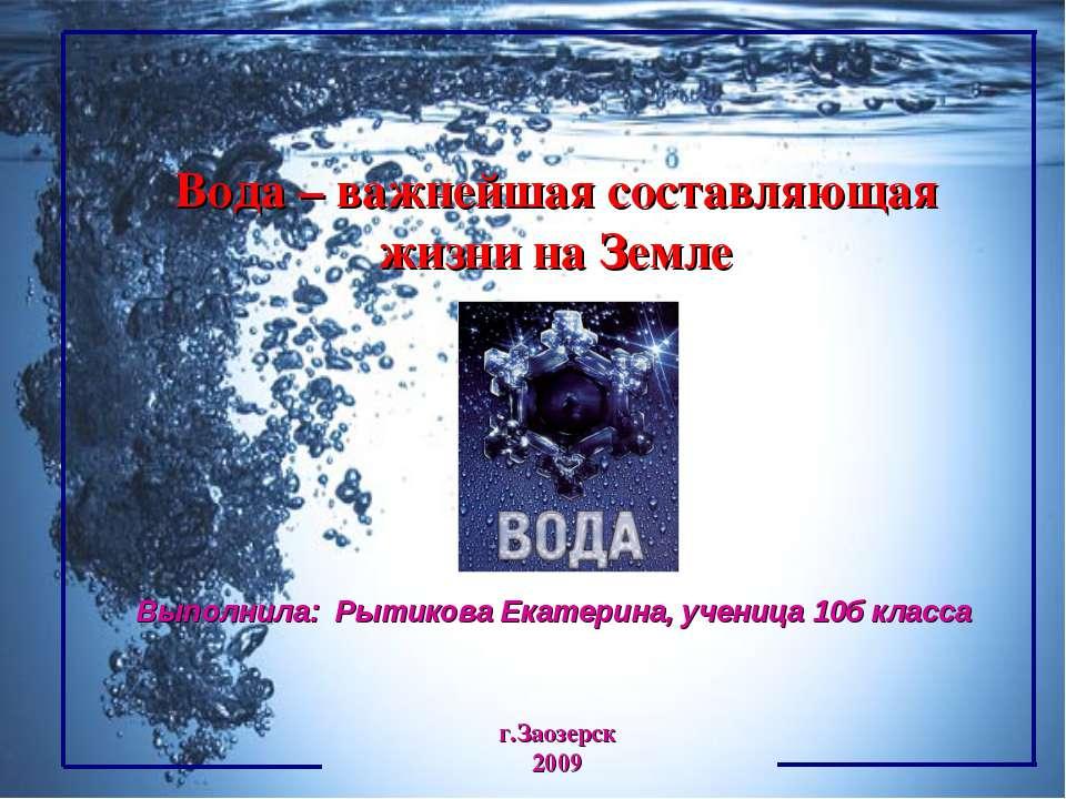 г.Заозерск 2009 Вода – важнейшая составляющая жизни на Земле Выполнила: Рытик...