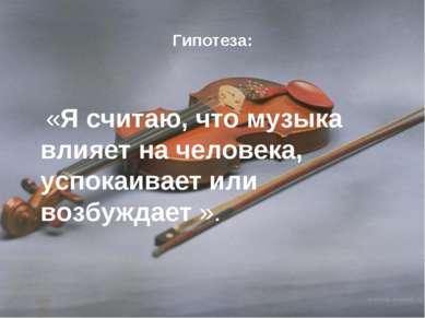 Гипотеза: «Я считаю, что музыка влияет на человека, успокаивает или возбуждае...