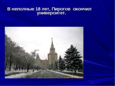 В неполные 18 лет, Пирогов окончил университет.