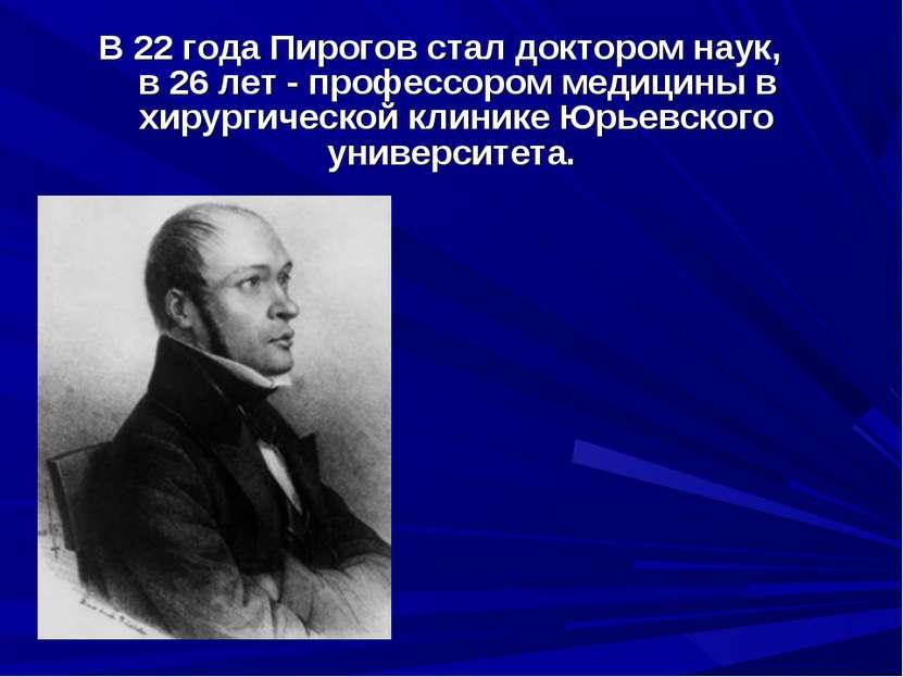 В 22 года Пирогов стал доктором наук, в 26 лет - профессором медицины в хирур...