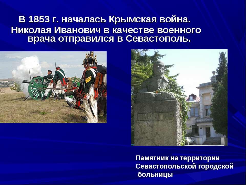 В 1853г. началась Крымская война. Николая Иванович в качестве военного врача...
