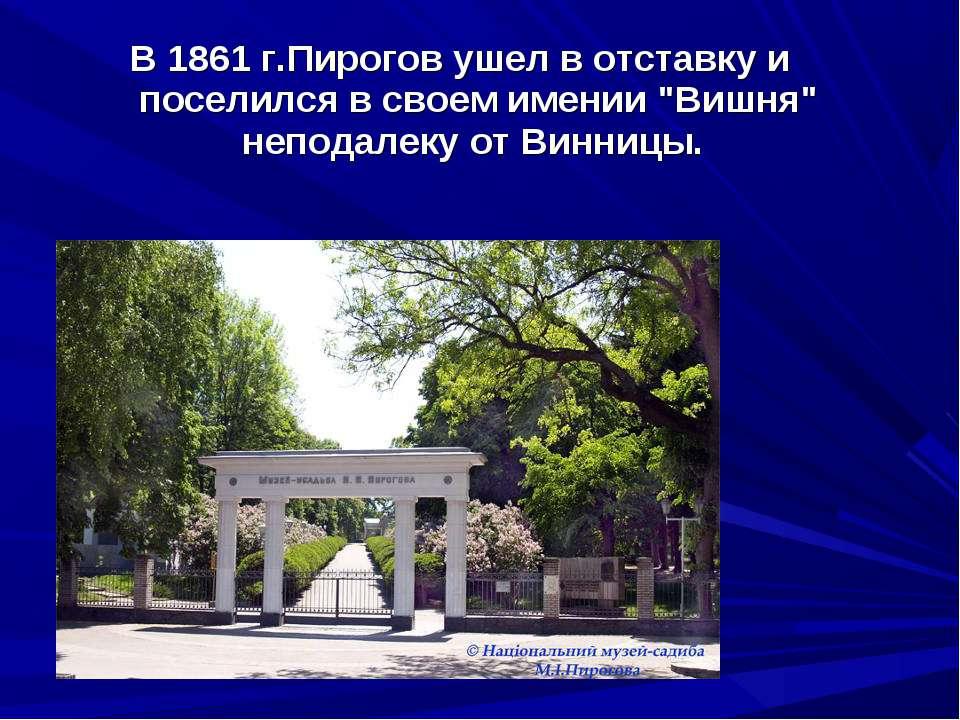 """В 1861г.Пирогов ушел в отставку и поселился в своем имении """"Вишня"""" неподалек..."""