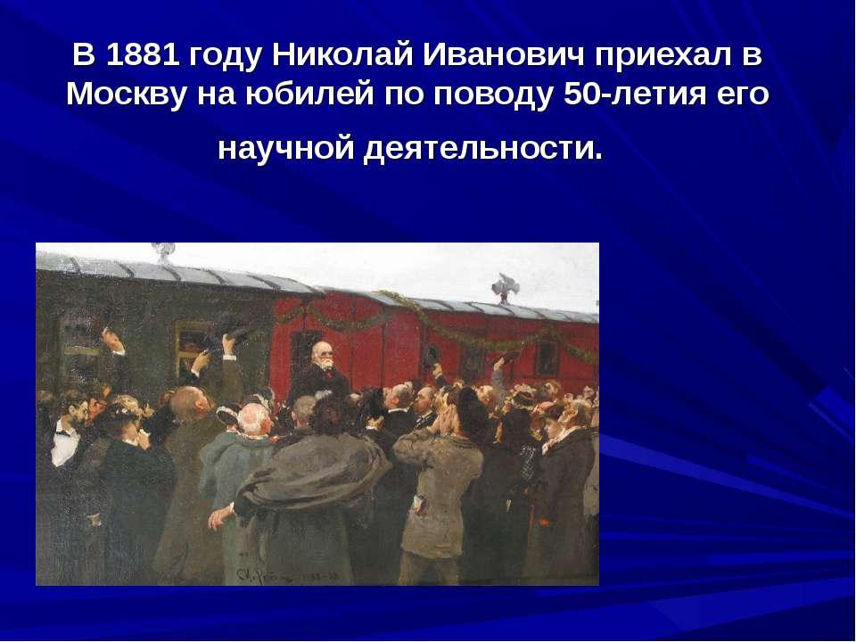В 1881 году Николай Иванович приехал в Москву на юбилей по поводу 50-летия ег...