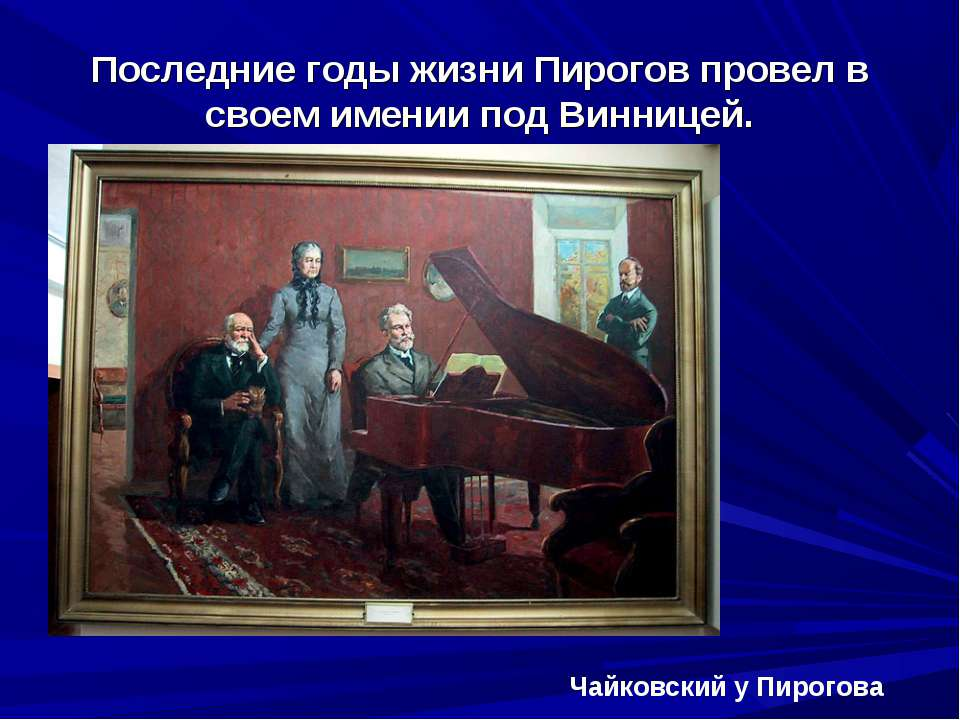 Последние годы жизни Пирогов провел в своем имении под Винницей. Чайковский у...