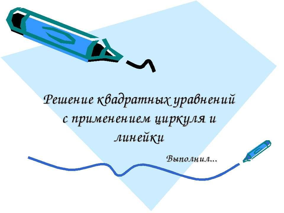 Решение квадратных уравнений с применением циркуля и линейки Выполнил...