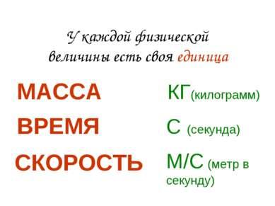 У каждой физической величины есть своя единица МАССА КГ(килограмм) ВРЕМЯ С (с...