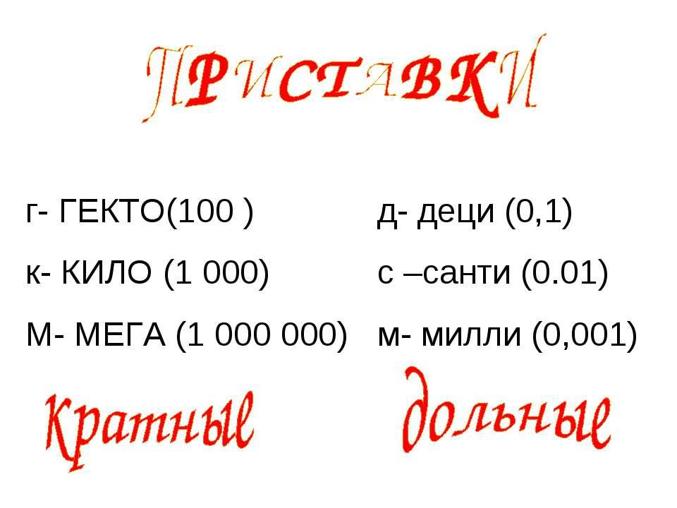 г- ГЕКТО(100 ) к- КИЛО (1 000) М- МЕГА (1 000 000) д- деци (0,1) с –санти (0....