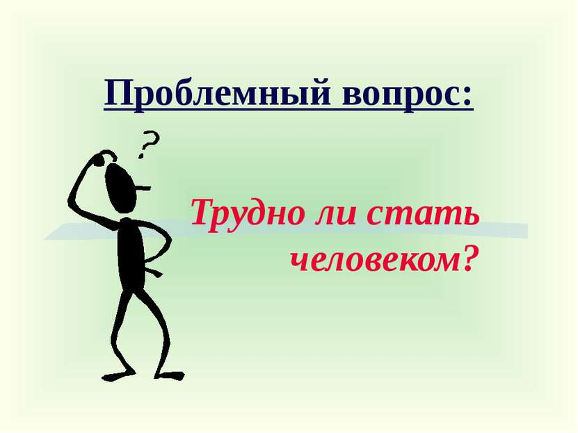 Проблемный вопрос: Трудно ли стать человеком?