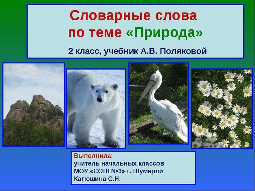 Словарные слова по теме «Природа» 2 класс, учебник А.В. Поляковой Выполнила: ...
