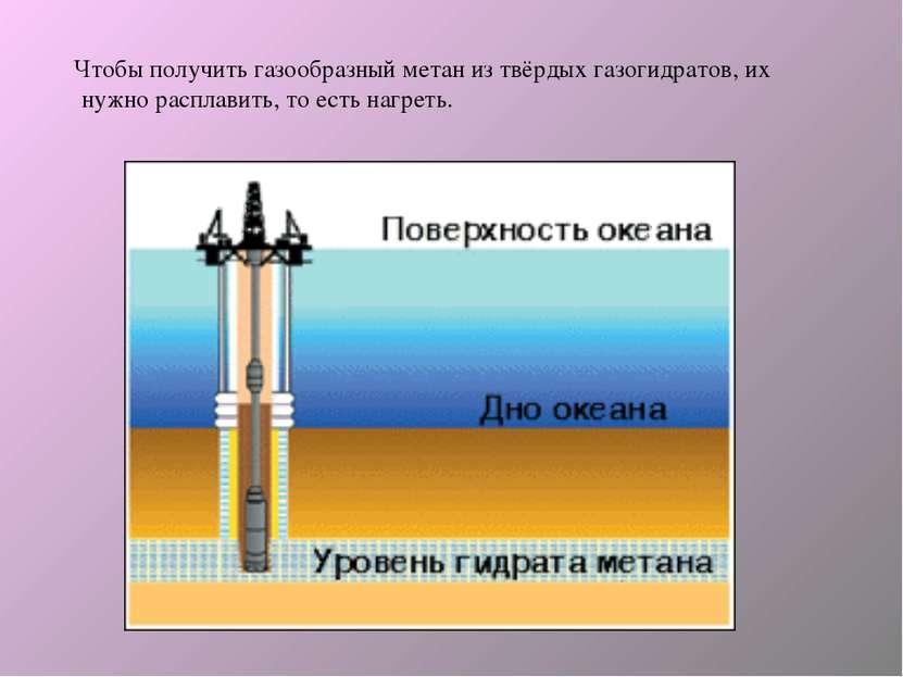 Чтобы получить газообразный метан из твёрдых газогидратов, их нужно расплавит...