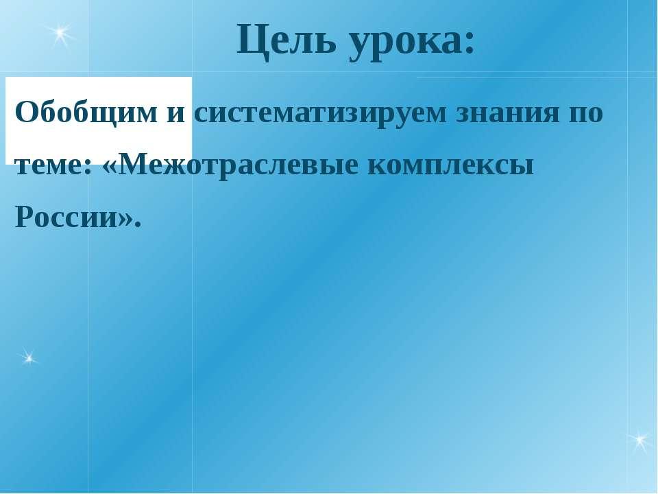 Цель урока: Обобщим и систематизируем знания по теме: «Межотраслевые комплекс...