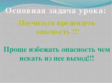 Основная задача урока: Научиться предвидеть опасность !!! Проще избежать опас...