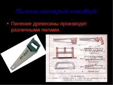 Пиление столярной ножовкой: Пиление древесины производят различными пилами.