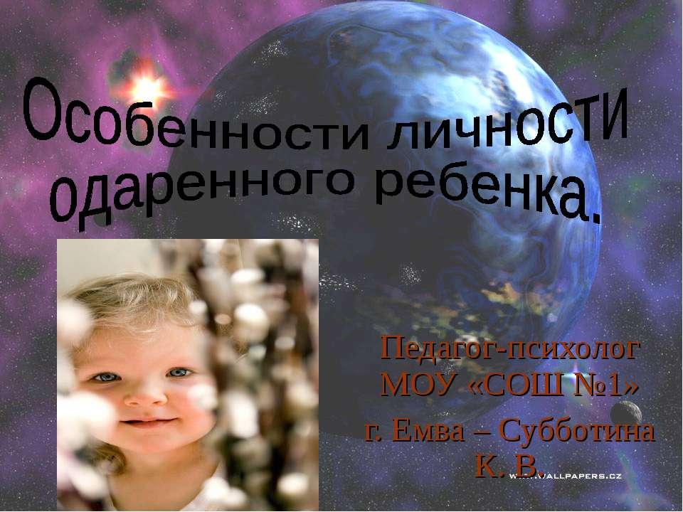 Педагог-психолог МОУ «СОШ №1» г. Емва – Субботина К. В.
