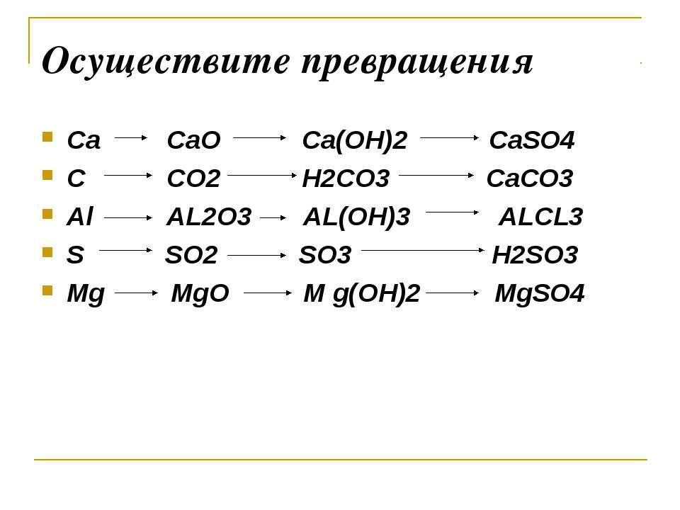 Осуществите превращения Ca CaO Ca(OH)2 CaSO4 C CO2 H2CO3 CaCO3 Al AL2O3 AL(OH...