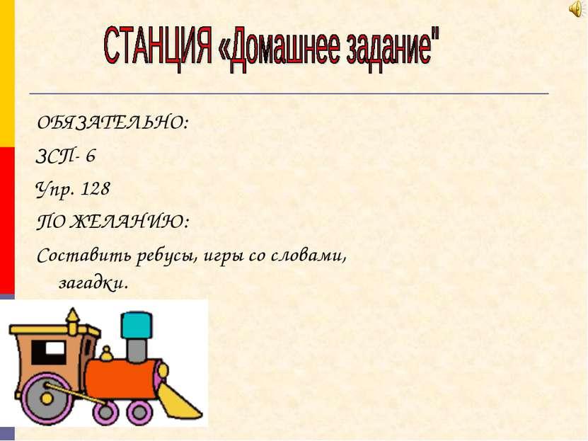 ОБЯЗАТЕЛЬНО: ЗСП- 6 Упр. 128 ПО ЖЕЛАНИЮ: Составить ребусы, игры со словами, з...