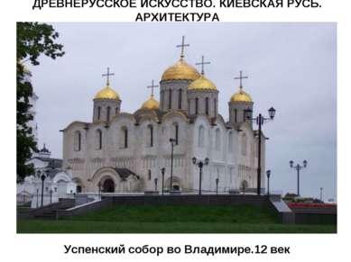 Успенский собор во Владимире.12 век ДРЕВНЕРУССКОЕ ИСКУССТВО. КИЕВСКАЯ РУСЬ. А...