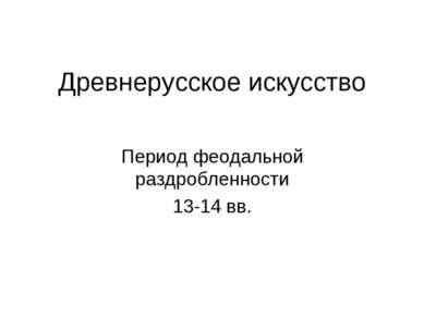 Древнерусское искусство Период феодальной раздробленности 13-14 вв.