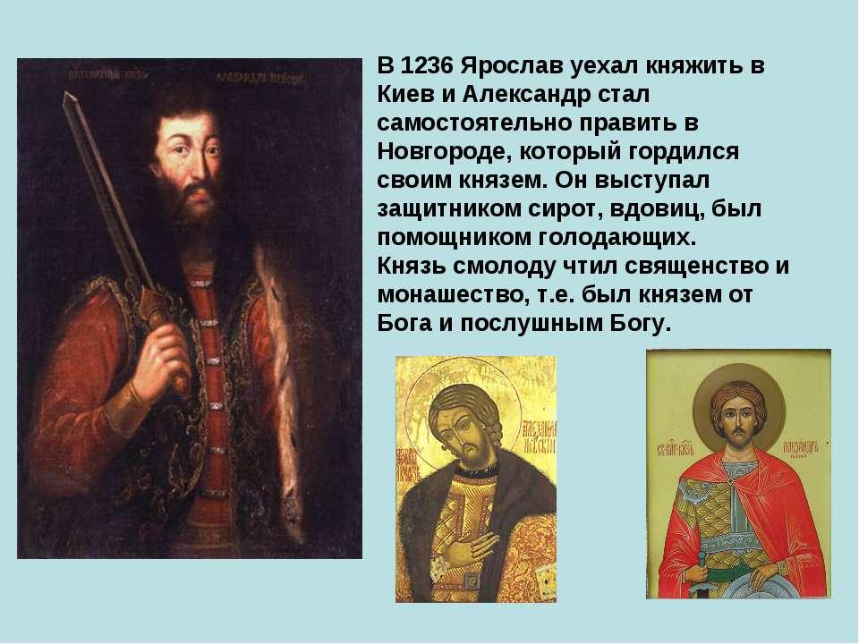 В 1236 Ярослав уехал княжить в Киев и Александр стал самостоятельно править в...