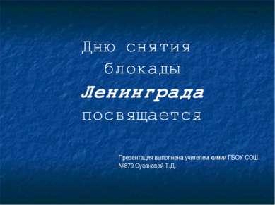 Дню снятия блокады Ленинграда посвящается Презентация выполнена учителем хими...
