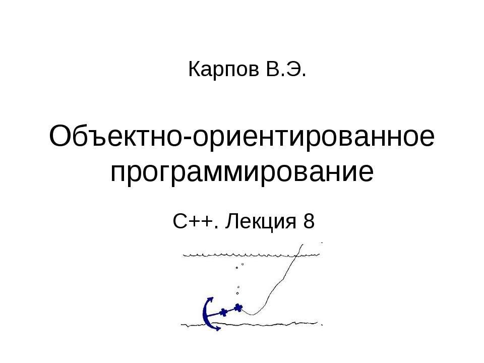 Объектно-ориентированное программирование С++. Лекция 8 Карпов В.Э. ООП C++