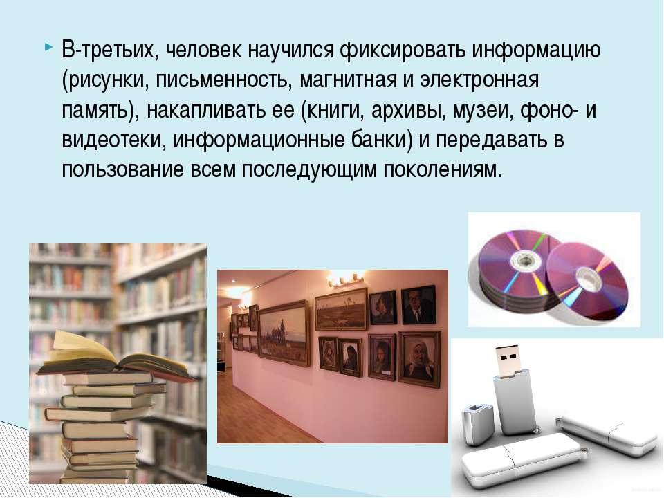 В-третьих, человек научился фиксировать информацию (рисунки, письменность, ма...