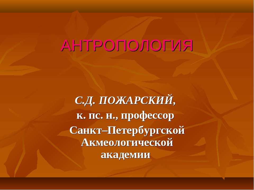 АНТРОПОЛОГИЯ С.Д. ПОЖАРСКИЙ, к. пс. н., профессор Санкт–Петербургской Акмеоло...