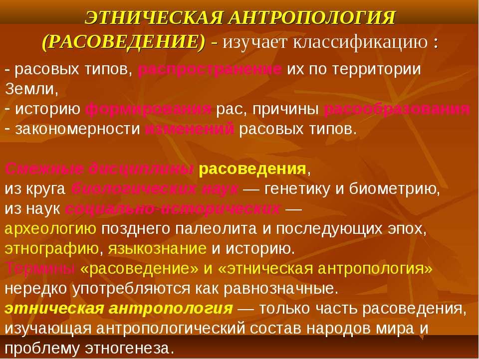 ЭТНИЧЕСКАЯ АНТРОПОЛОГИЯ (РАСОВЕДЕНИЕ) - изучает классификацию : - расовых тип...