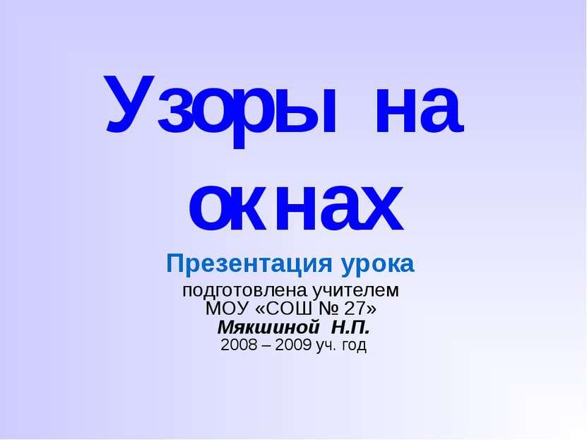Узоры на окнах Презентация урока подготовлена учителем МОУ «СОШ № 27» Мякшино...