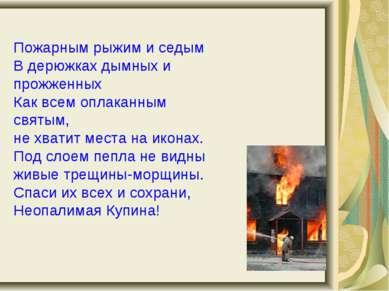Пожарным рыжим и седым В дерюжках дымных и прожженных Как всем оплаканным свя...