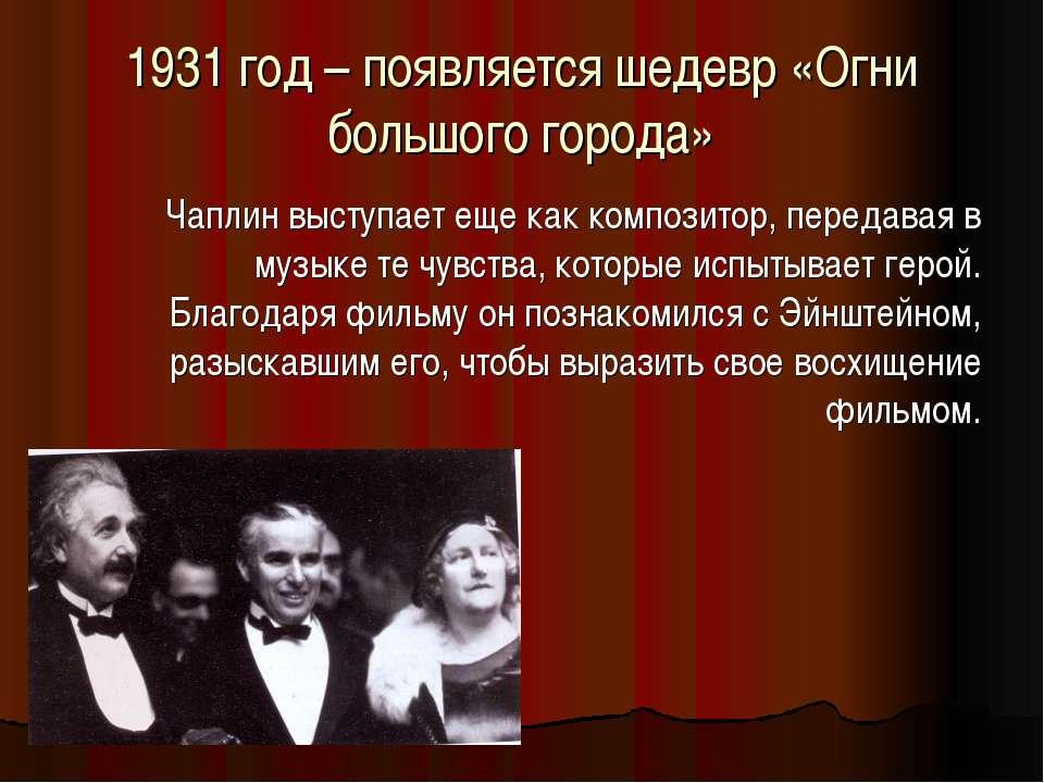 1931 год – появляется шедевр «Огни большого города» Чаплин выступает еще как ...