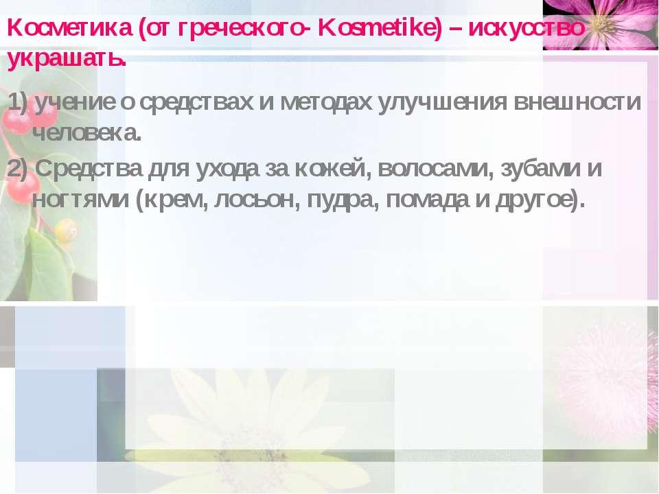 Косметика (от греческого- Kosmetike) – искусство украшать. 1) учение о средст...