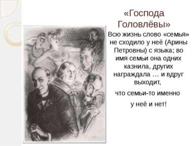 «Господа Головлёвы» Всю жизнь слово «семья» не сходило у неё (Арины Петровны)...