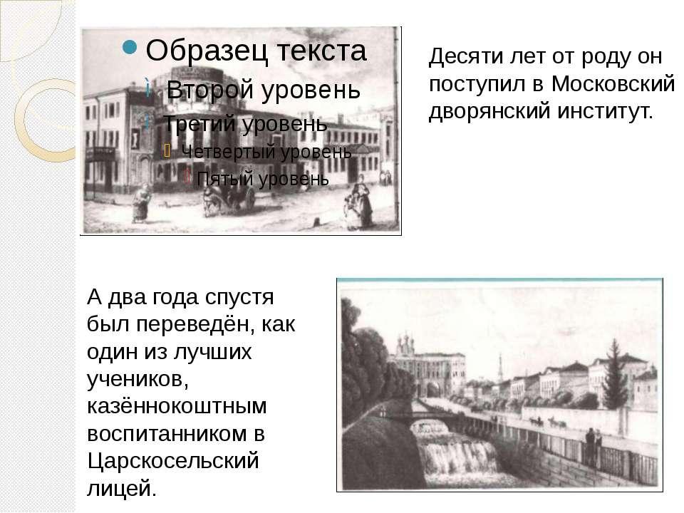 Десяти лет от роду он поступил в Московский дворянский институт. А два года с...