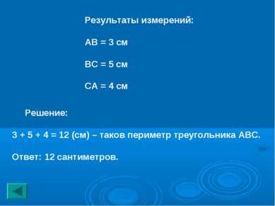 Результаты измерений: АВ = 3 см ВС = 5 см СА = 4 см Решение: 3 + 5 + 4 = 12 (...